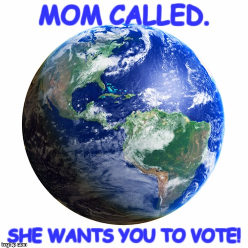 Save the planet. | MOM CALLED. SHE WANTS YOU TO VOTE! | image tagged in votedemocratic savetheplanet | made w/ Imgflip meme maker