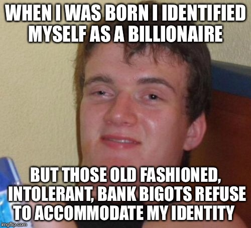 10 Guy Meme | WHEN I WAS BORN I IDENTIFIED MYSELF AS A BILLIONAIRE BUT THOSE OLD FASHIONED, INTOLERANT, BANK BIGOTS REFUSE TO ACCOMMODATE MY IDENTITY | image tagged in memes,10 guy | made w/ Imgflip meme maker