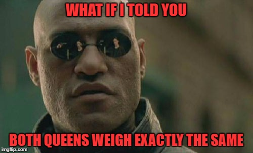 Matrix Morpheus Meme | WHAT IF I TOLD YOU BOTH QUEENS WEIGH EXACTLY THE SAME | image tagged in memes,matrix morpheus | made w/ Imgflip meme maker