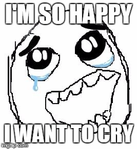 Happy Guy Rage Face | I'M SO HAPPY I WANT TO CRY | image tagged in memes,happy guy rage face | made w/ Imgflip meme maker
