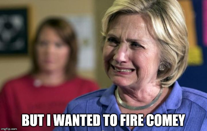 BUT I WANTED TO FIRE COMEY | image tagged in hillary clinton crying | made w/ Imgflip meme maker