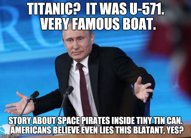 TITANIC?  IT WAS U-571.  VERY FAMOUS BOAT. STORY ABOUT SPACE PIRATES INSIDE TINY TIN CAN.  AMERICANS BELIEVE EVEN LIES THIS BLATANT, YES? | made w/ Imgflip meme maker