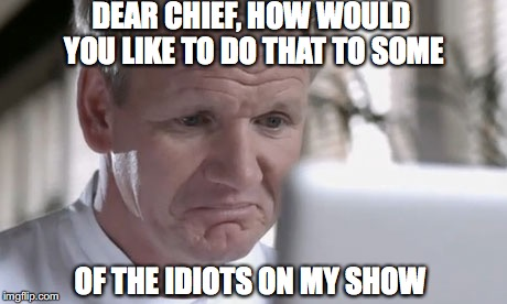 DEAR CHIEF, HOW WOULD YOU LIKE TO DO THAT TO SOME OF THE IDIOTS ON MY SHOW | made w/ Imgflip meme maker