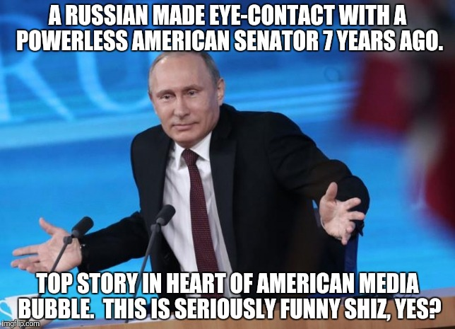 A RUSSIAN MADE EYE-CONTACT WITH A POWERLESS AMERICAN SENATOR 7 YEARS AGO. TOP STORY IN HEART OF AMERICAN MEDIA BUBBLE.  THIS IS SERIOUSLY FU | made w/ Imgflip meme maker
