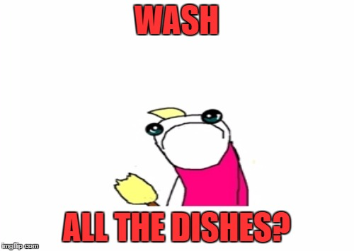 WASH ALL THE DISHES? | made w/ Imgflip meme maker