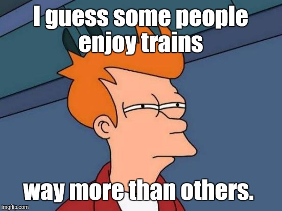 Futurama Fry Meme | I guess some people enjoy trains way more than others. | image tagged in memes,futurama fry | made w/ Imgflip meme maker