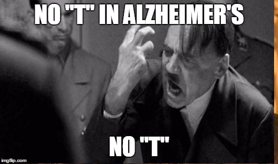 "NO ""T"" IN ALZHEIMER'S NO ""T"" 