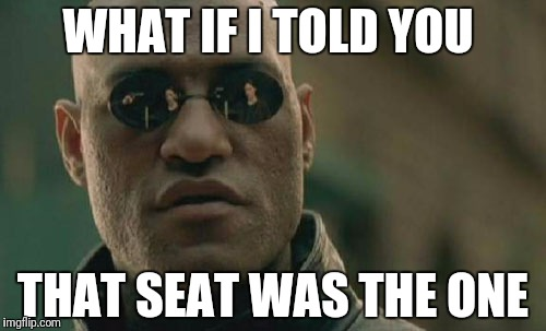Matrix Morpheus Meme | WHAT IF I TOLD YOU THAT SEAT WAS THE ONE | image tagged in memes,matrix morpheus | made w/ Imgflip meme maker