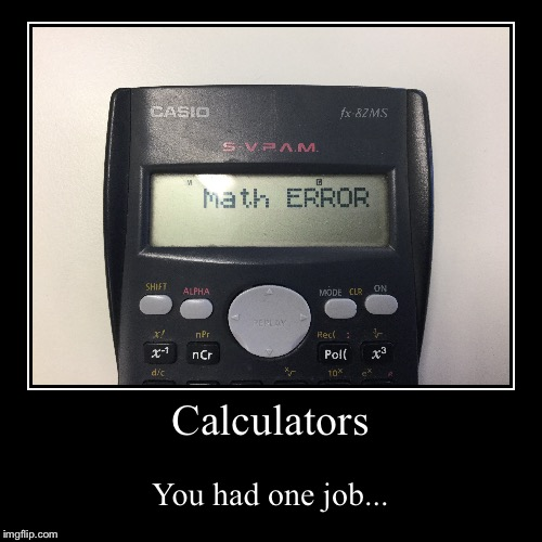 Calculators | You had one job... | image tagged in funny,demotivationals,math | made w/ Imgflip demotivational maker