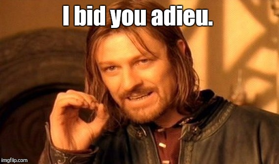 One Does Not Simply Meme | I bid you adieu. | image tagged in memes,one does not simply | made w/ Imgflip meme maker