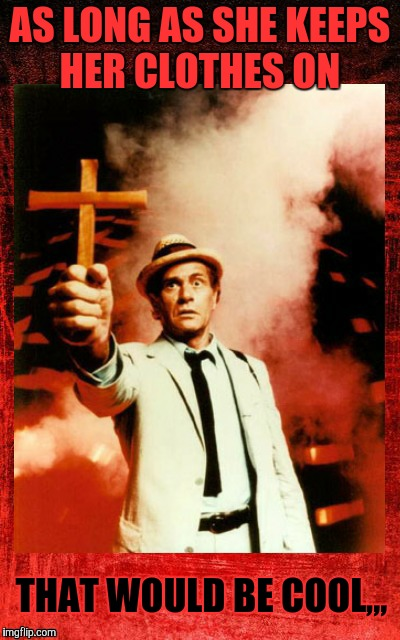 Kolchak: The Night Stalker with cross,,, | AS LONG AS SHE KEEPS HER CLOTHES ON THAT WOULD BE COOL,,, | image tagged in kolchak the night stalker with cross | made w/ Imgflip meme maker