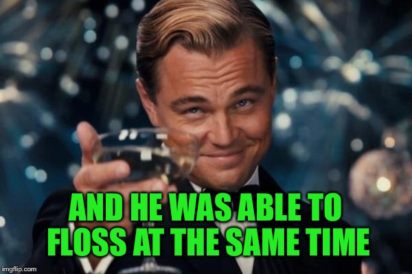Leonardo Dicaprio Cheers Meme | AND HE WAS ABLE TO FLOSS AT THE SAME TIME | image tagged in memes,leonardo dicaprio cheers | made w/ Imgflip meme maker