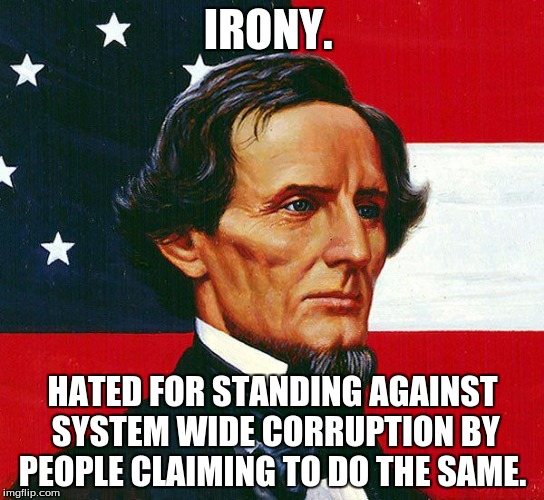 IRONY. HATED FOR STANDING AGAINST SYSTEM WIDE CORRUPTION BY PEOPLE CLAIMING TO DO THE SAME. | image tagged in jefferson davis | made w/ Imgflip meme maker