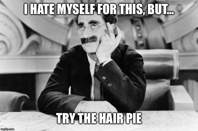 Groucho Marx | I HATE MYSELF FOR THIS, BUT... TRY THE HAIR PIE | image tagged in groucho marx | made w/ Imgflip meme maker