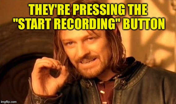 "One Does Not Simply Meme | THEY'RE PRESSING THE ""START RECORDING"" BUTTON 