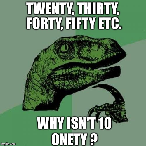 Philosoraptor Meme | TWENTY, THIRTY, FORTY, FIFTY ETC. WHY ISN'T 10 ONETY ? | image tagged in memes,philosoraptor | made w/ Imgflip meme maker