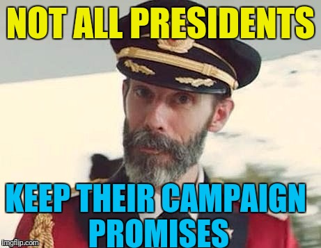 Captain Obvious | NOT ALL PRESIDENTS KEEP THEIR CAMPAIGN PROMISES | image tagged in captain obvious | made w/ Imgflip meme maker