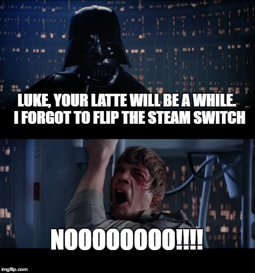 Star Wars No Meme | LUKE, YOUR LATTE WILL BE A WHILE.  I FORGOT TO FLIP THE STEAM SWITCH NOOOOOOOO!!!! | image tagged in memes,star wars no | made w/ Imgflip meme maker