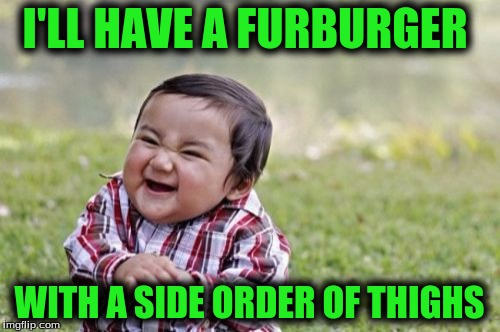 Evil Toddler Meme | I'LL HAVE A FURBURGER WITH A SIDE ORDER OF THIGHS | image tagged in memes,evil toddler | made w/ Imgflip meme maker