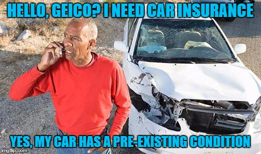 If Auto worked like Health . . . | HELLO, GEICO? I NEED CAR INSURANCE YES, MY CAR HAS A PRE-EXISTING CONDITION | image tagged in insurance,pre-existing,obamacare | made w/ Imgflip meme maker