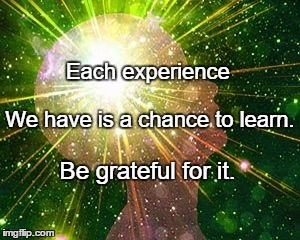 Each experience Be grateful for it. We have is a chance to learn. | image tagged in peak experience | made w/ Imgflip meme maker
