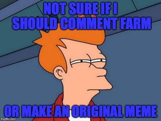 Futurama Fry Meme | NOT SURE IF I SHOULD COMMENT FARM OR MAKE AN ORIGINAL MEME | image tagged in memes,futurama fry | made w/ Imgflip meme maker