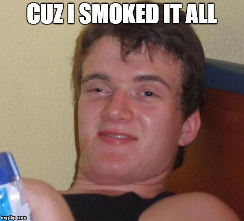 10 Guy Meme | CUZ I SMOKED IT ALL | image tagged in memes,10 guy | made w/ Imgflip meme maker