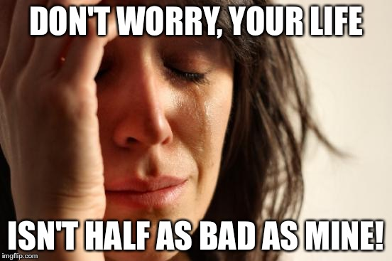 First World Problems Meme | DON'T WORRY, YOUR LIFE ISN'T HALF AS BAD AS MINE! | image tagged in memes,first world problems | made w/ Imgflip meme maker