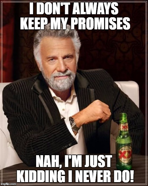 The Most Interesting Man In The World Meme | I DON'T ALWAYS KEEP MY PROMISES NAH, I'M JUST KIDDING I NEVER DO! | image tagged in memes,the most interesting man in the world | made w/ Imgflip meme maker