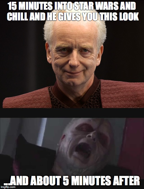 great way to kick off a Star Wars marathon | 15 MINUTES INTO STAR WARS AND CHILL AND HE GIVES YOU THIS LOOK ...AND ABOUT 5 MINUTES AFTER | image tagged in star wars,netflix and chill,emperor palpatine,bust a nut,memes | made w/ Imgflip meme maker