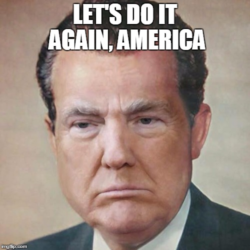 It's 1972 all over again | LET'S DO IT AGAIN, AMERICA | image tagged in donard truxin richald nixump,trump | made w/ Imgflip meme maker