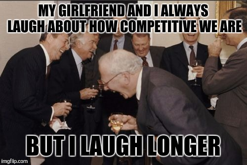 And louder! | MY GIRLFRIEND AND I ALWAYS LAUGH ABOUT HOW COMPETITIVE WE ARE BUT I LAUGH LONGER | image tagged in memes,laughing men in suits,funny | made w/ Imgflip meme maker