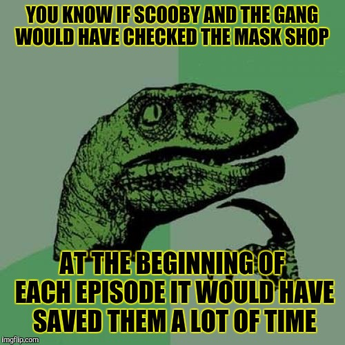 Philosoraptor Meme | YOU KNOW IF SCOOBY AND THE GANG WOULD HAVE CHECKED THE MASK SHOP AT THE BEGINNING OF EACH EPISODE IT WOULD HAVE SAVED THEM A LOT OF TIME | image tagged in memes,philosoraptor | made w/ Imgflip meme maker
