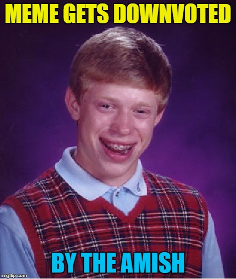 Bad Luck Brian Meme | MEME GETS DOWNVOTED BY THE AMISH | image tagged in memes,bad luck brian | made w/ Imgflip meme maker
