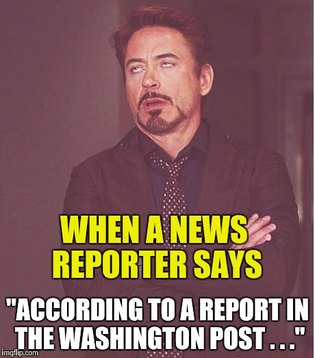 "The face you make . . . | WHEN A NEWS REPORTER SAYS ""ACCORDING TO A REPORT IN THE WASHINGTON POST . . ."" 