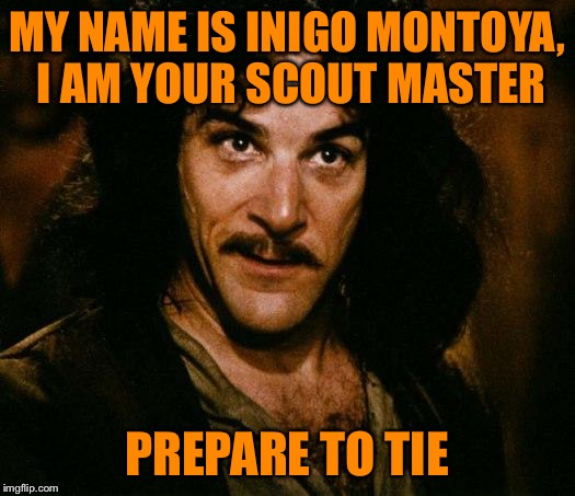 Prepare to tie! | MY NAME IS INIGO MONTOYA, I AM YOUR SCOUT MASTER PREPARE TO TIE | image tagged in memes,inigo montoya,prepare to,scout master,does a double knot count,boy scouts | made w/ Imgflip meme maker