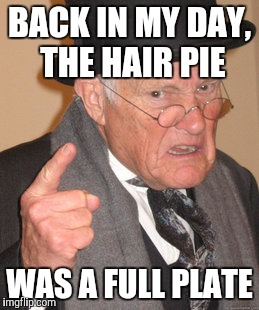 Back In My Day Meme | BACK IN MY DAY, THE HAIR PIE WAS A FULL PLATE | image tagged in memes,back in my day | made w/ Imgflip meme maker
