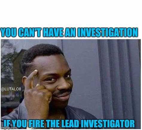 Wtf are guys doin down there? We don't know whether to laugh hysterically or chuckle enthusiastically | YOU CAN'T HAVE AN INVESTIGATION IF YOU FIRE THE LEAD INVESTIGATOR | image tagged in you can't,sewmyeyesshut,memes,funny,trump | made w/ Imgflip meme maker