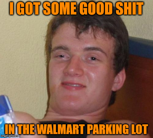 10 Guy Meme | I GOT SOME GOOD SHIT IN THE WALMART PARKING LOT | image tagged in memes,10 guy | made w/ Imgflip meme maker