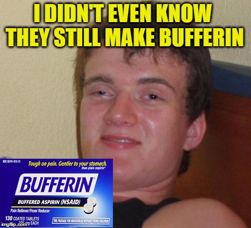 10 Guy Meme | I DIDN'T EVEN KNOW THEY STILL MAKE BUFFERIN | image tagged in memes,10 guy | made w/ Imgflip meme maker
