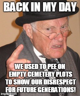 Back In My Day Meme | BACK IN MY DAY WE USED TO PEE ON EMPTY CEMETERY PLOTS TO SHOW OUR DISRESPECT FOR FUTURE GENERATIONS! | image tagged in memes,back in my day | made w/ Imgflip meme maker