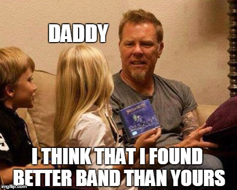 Metallica sucks! | DADDY I THINK THAT I FOUND BETTER BAND THAN YOURS | image tagged in metallica,metallica sucks,megadeth,james hetfield | made w/ Imgflip meme maker