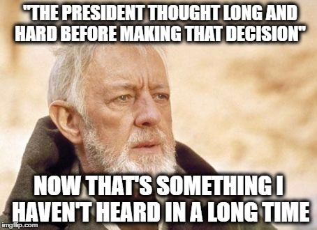 "Now that's something I haven't heard in a long time | ""THE PRESIDENT THOUGHT LONG AND HARD BEFORE MAKING THAT DECISION"" NOW THAT'S SOMETHING I HAVEN'T HEARD IN A LONG TIME 