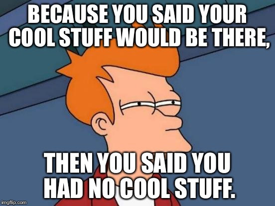 Futurama Fry Meme | BECAUSE YOU SAID YOUR COOL STUFF WOULD BE THERE, THEN YOU SAID YOU HAD NO COOL STUFF. | image tagged in memes,futurama fry | made w/ Imgflip meme maker