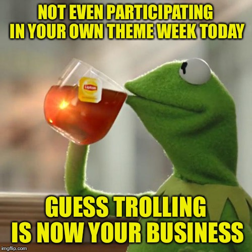 But Thats None Of My Business Meme | NOT EVEN PARTICIPATING IN YOUR OWN THEME WEEK TODAY GUESS TROLLING IS NOW YOUR BUSINESS | image tagged in memes,but thats none of my business,kermit the frog | made w/ Imgflip meme maker