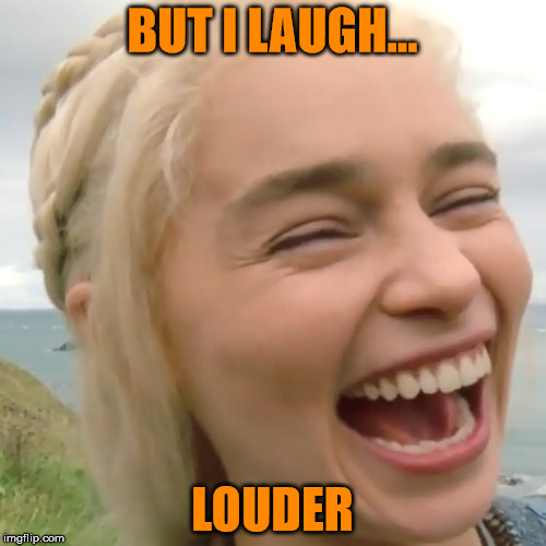 BUT I LAUGH... LOUDER | made w/ Imgflip meme maker