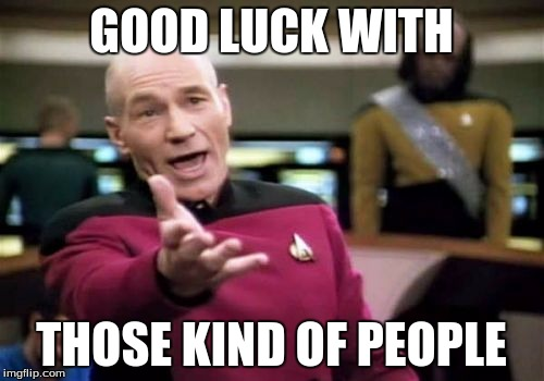 Picard Wtf Meme | GOOD LUCK WITH THOSE KIND OF PEOPLE | image tagged in memes,picard wtf | made w/ Imgflip meme maker