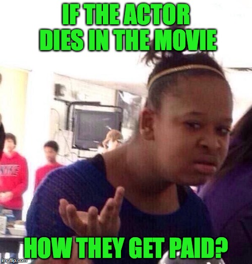 Black Girl Wat Meme | IF THE ACTOR DIES IN THE MOVIE HOW THEY GET PAID? | image tagged in memes,black girl wat | made w/ Imgflip meme maker