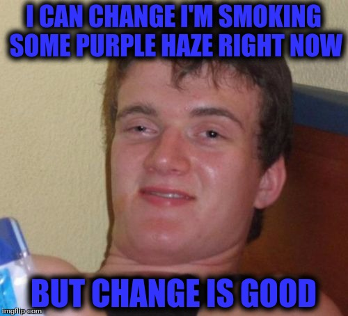 10 Guy Meme | I CAN CHANGE I'M SMOKING SOME PURPLE HAZE RIGHT NOW BUT CHANGE IS GOOD | image tagged in memes,10 guy | made w/ Imgflip meme maker