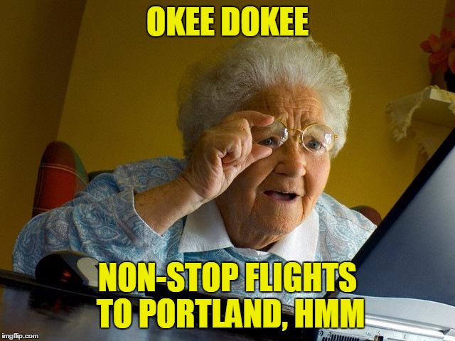 Grandma Finds The Internet Meme | OKEE DOKEE NON-STOP FLIGHTS TO PORTLAND, HMM | image tagged in memes,grandma finds the internet | made w/ Imgflip meme maker
